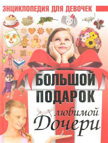 Ермакович Д. Большой подарок любимой дочери. Энциклопедия для девочек дарья ермакович большой подарок любимой дочери