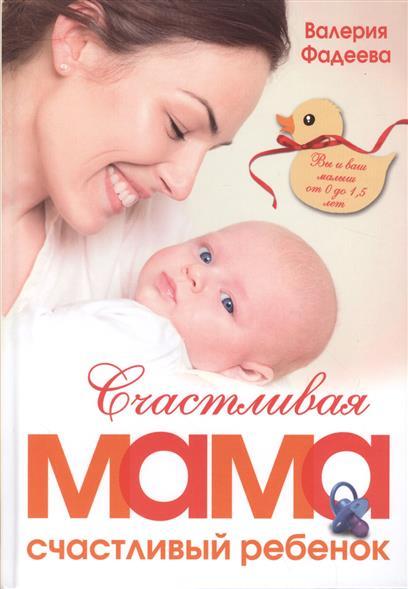 Фадеева В. Счастливая мама - счастливый ребенок. Вы и ваш малыш от 0 до 1,5 лет