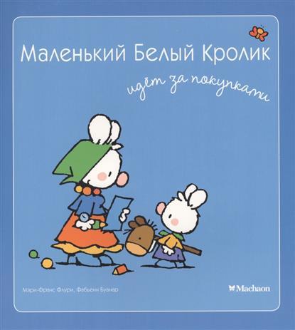 Флури М.-М., Буанар Ф. Маленький Белый Кролик идет за покупками ф м