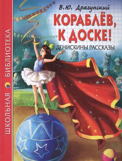 Драгунский В. Кораблев, к доске! Денискины рассказы росмэн денискины рассказы в драгунский