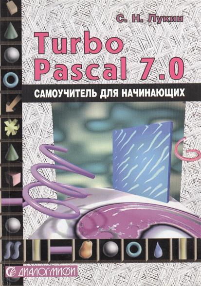 Лукин С. Турбо-Паскаль 7.0. Самоучитель для начинающих. Издание второе, исправленное и дополненное константинов и сидельников с кузнечно штамповочное производство учебник второе издание