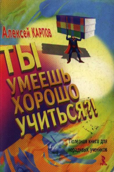 Ты умеешь хорошо учиться Полезная книга для нерадивых учеников