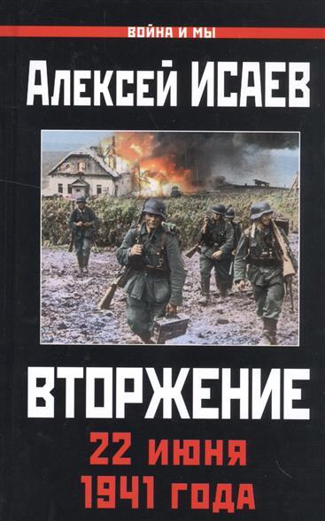 Исаев А. Вторжение. 22 июня 1941 года алексей исаев вторжение 22 июня 1941 года