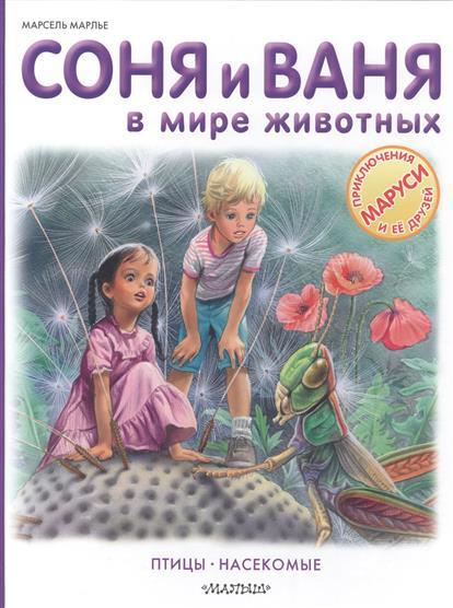 Марлье М. Соня и Ваня в мире животных. Птицы. Насекомые ISBN: 9785170965816 марлье м приключения сони и вани 6 историй