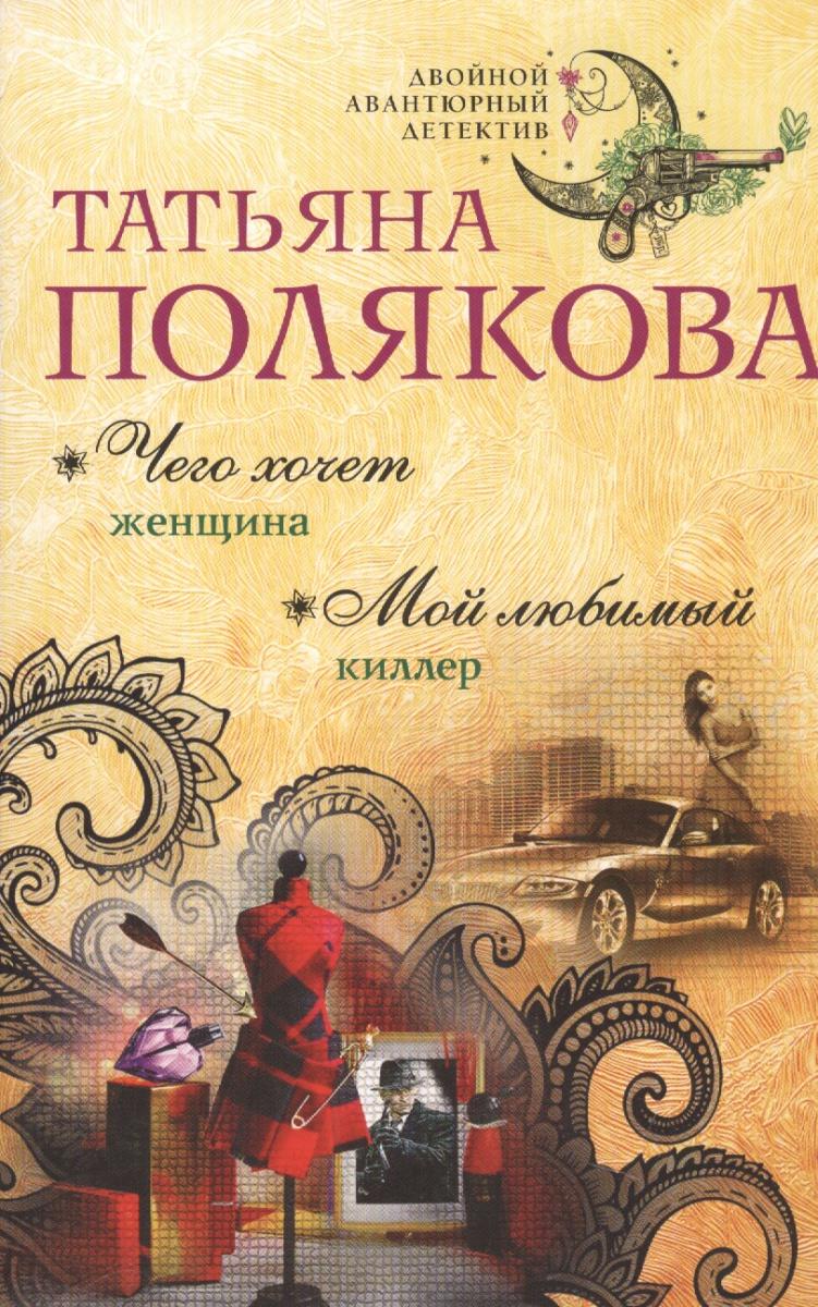 Полякова Т. Чего хочет женщина. Мой любимый киллер ISBN: 9785699999682 полякова татьяна викторовна чего хочет женщина роман