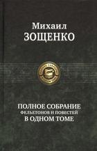 Михаил Зощенко. Полное собрание фельетонов и повестей в одном томе