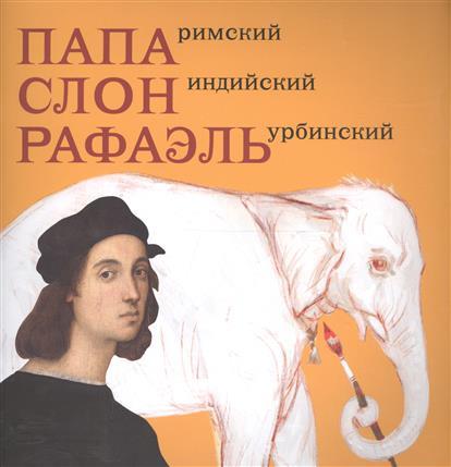 Папа Римский. Слон индийский. Рафаэль Урбинский