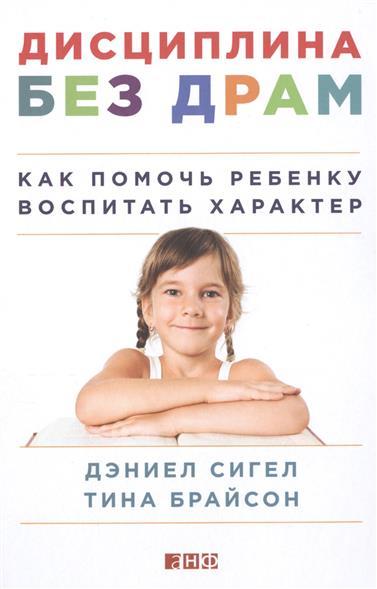 Сигел Д., Брайсон Т. Дисциплина без драм. Как помочь ребенку воспитать характер