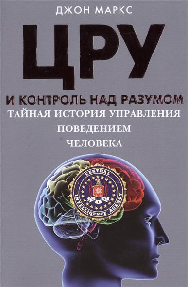 Маркс Д. ЦРУ и контроль над разумом. Тайная история управления поведением человека