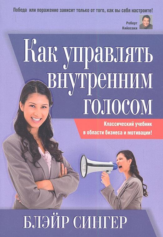 Сингер Б. Как управлять внутренним голосом сингер б корпоративный кодекс чести isbn 9789851520882
