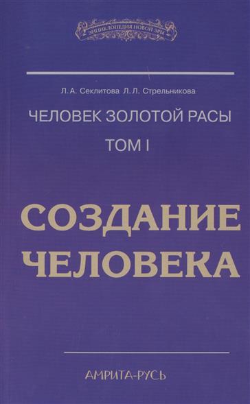 Секлитова Л., Стрельникова Л. Человек золотой расы. Том 1. Создание человека