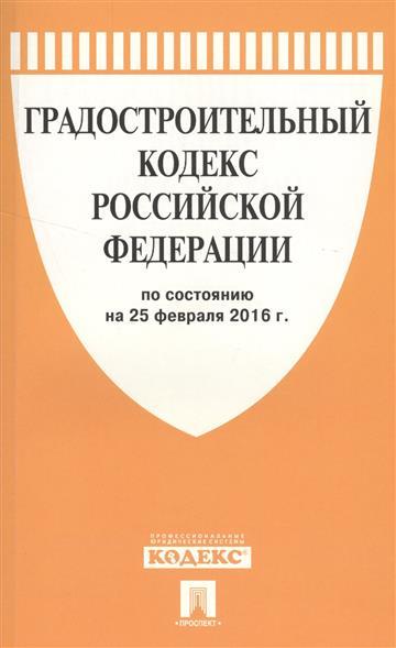Градостроительный кодекс Российской Федерации по состоянию на 25 февраля 2016 г.