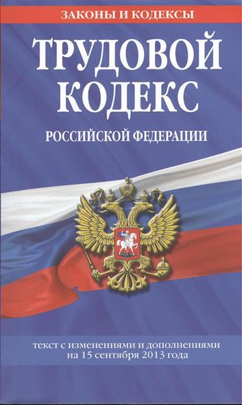 Трудовой кодекс Российской Федерации. Текст с изменениями и дополнениями на 15 сентября 2013 года