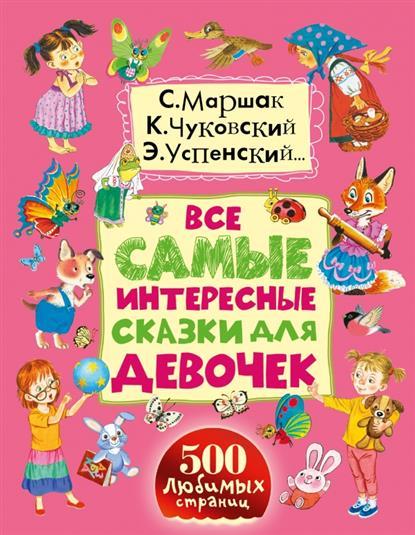 Маршак С., Чуковский К., Успенский Э. и др. Все самые интересные сказки для девочек