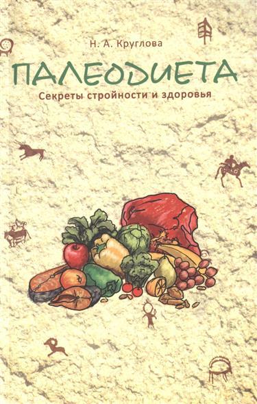 Круглова Н. Палеодиета. Секреты стройности и здоровья круглова н вегетарианство для начинающих isbn 9785222241127