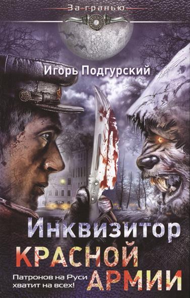 Подгурский И. Инквизитор Красной армии. Патронов на Руси хватит на всех!