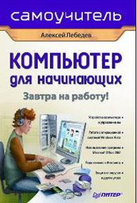 Лебедев А. Компьютер для начинающих Завтра на работу лебедев а windows 7 и ms office 2010 компьютер для начинающих