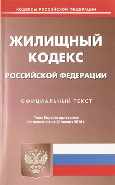 Жилищный кодекс Российской Федерации. Официальный текст. Текст кодекса приводится по состоянию на 20 января 2015 г.