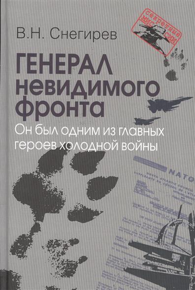 Снегирев В. Генерал невидимого фронта. Он был одним из главных героев холодной войны ISBN: 9785713315412