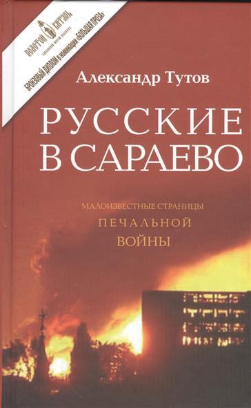 Тутов А. Русские в Сараево. Малоизвестные страницы печальной войны