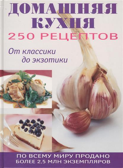 Домашняя кухня. 250 рецептов. От классики до экзотики