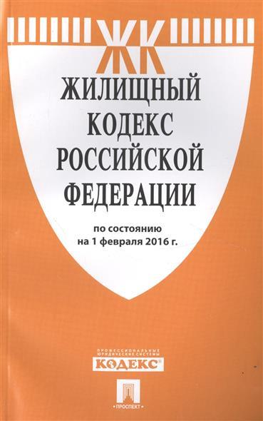 Жилищный кодекс Российской Федерации по состоянию на 1 февраля 2016 г.