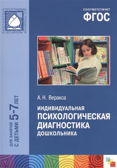 Веракса А. Индивидуальная психологическая диагностика дошкольника. Для занятий с детьми 5-7 лет психологическая диагностика