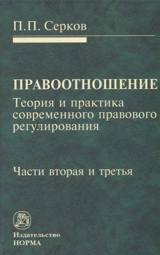 Серков П. Правоотношение. Теория и практика современного правового регулирования. Части вторая и третья