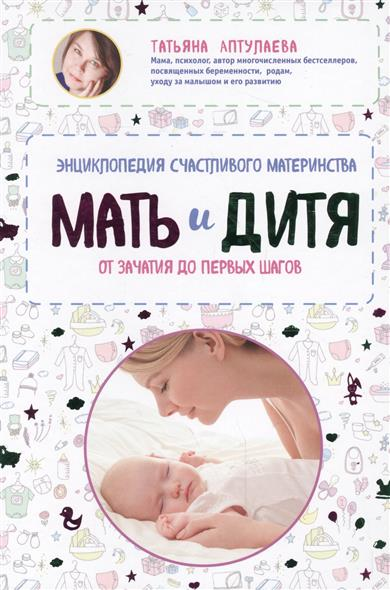 Аптулаева Т. Мать и дитя. Энциклопедия счастливого материнства от зачатия до первых шагов