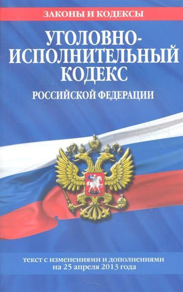 Уголовно-исполнительный кодекс Российской Федерации. Текст с изменениями и дополнениями на 25 апреля 2013 года