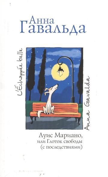 Гавальда А. Луис Мариано, или Глоток свободы анна гавальда истории жизни я ее любил мне бы хотелось луис мариано isbn 978 5 17 982362 9