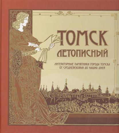 Томск летописный. Литературные памятники города Томска от Средневековья до наших дней