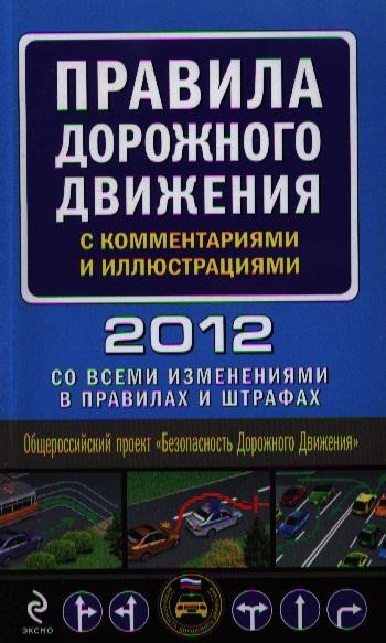 Правила дорожного движения с комментариями и иллюстрациями 2012. Со всеми изменениями в правилах и штрафах