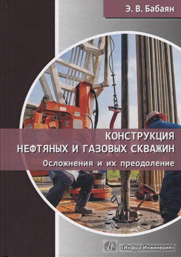 Конструкция нефтяных и газовых скважин. Осложнения и их преодоление. Учебное пособие