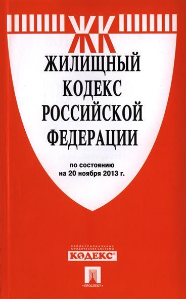 Жилищный кодекс Российской Федерации. По состоянию на 20 ноября 2013 г.