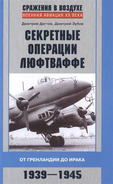 Дегтев Д., Зубов Д. Секретные операции люфтваффе. От Гренландии до Ирака. 1939-1945