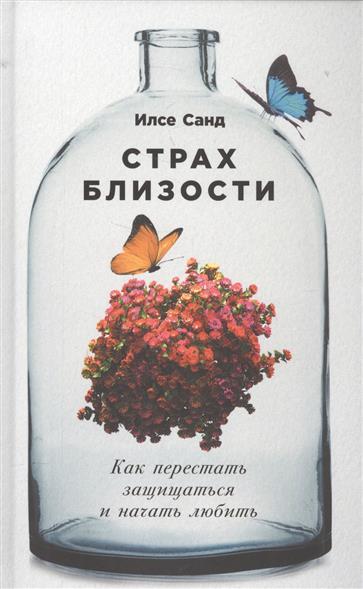 Санд И. Страх близости. Как перестать защищаться и начать любить ISBN: 9785961461022 цена
