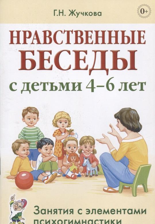 Нравственные беседы с детьми 4-6 лет. Занятия с элементами психогимнастики. Практическое пособие для психологов, воспитателей, педагогов
