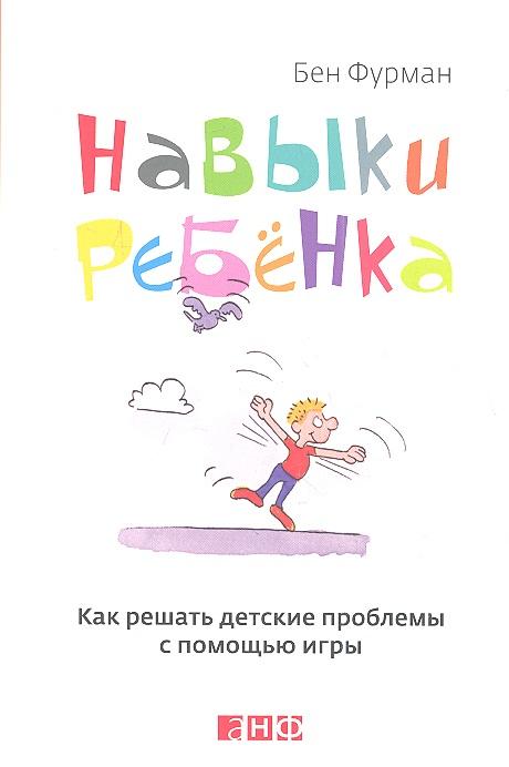 Фурман Б. Навыки ребенка. Как решать детские проблемы с помощью игры