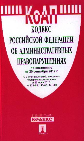 Кодекс Российской Федерации об административных правонарушениях по состоянию на 25 сентября 2012 г. С учетом изменений,внесенных Федеральными законами от 28 июля 2012 г. № 133-ФЗ, 140-ФЗ, 141-ФЗ