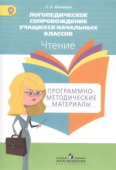 Ишимова О. Логопедическое сопровождение учащихся начальных классов. Чтение. Программно-методические материалы. Пособие для учителя