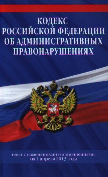 Кодекс Российской Федерации об административных правонарушениях. Текст с изменениями и дополнениями на 1 апреля 2013 года