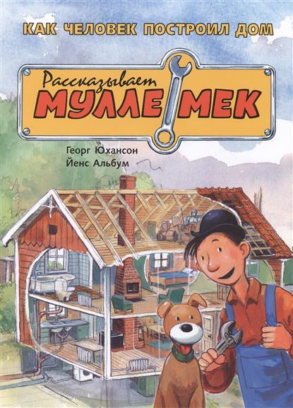 Юхансон Г. Как человек построил дом. Рассказывает Мулле Мек. История жилища для детей мулле мек строит лодку