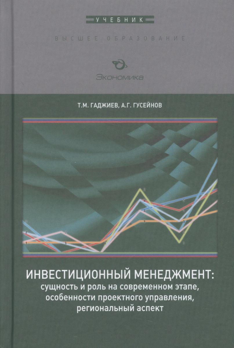 Гаджиев Т., Гусейнов А. Инвестиционный менеджмент: сущность и роль на современном этапе, особенности проектного управления, региональный аспект. Учебник