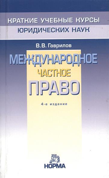 Гаврилов В. Международное частное право. 4-е издание, переработанное камиль абдулович бекяшев международное право в схемах 2 е издание