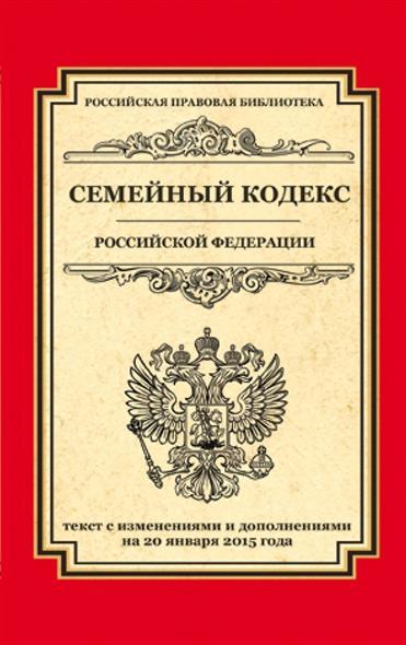Семейный кодекс Российской Федерации. Текст с изменениями и дополнениями на 20 января 2015 года