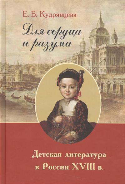 Кудрявцева Е. Для сердца и разума. Детская литература в России XVIII в. ISBN: 9785981876509
