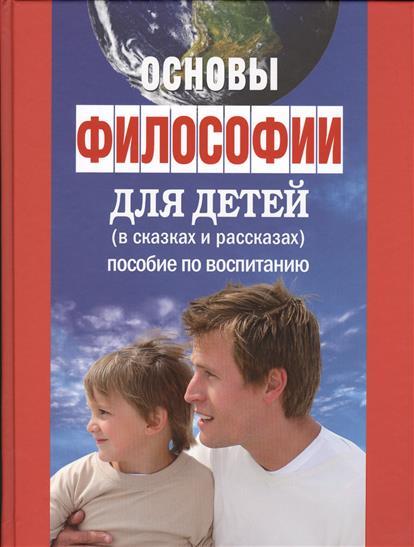 Основы философии для детей (в сказках и рассказах): пособие по воспитанию в семье и школе