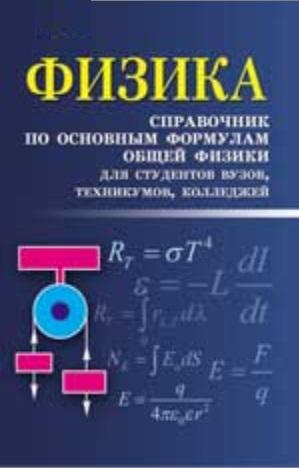 Физика. Справочник по основным формулам общей физики для студентов вузов, техникумов, колледжей