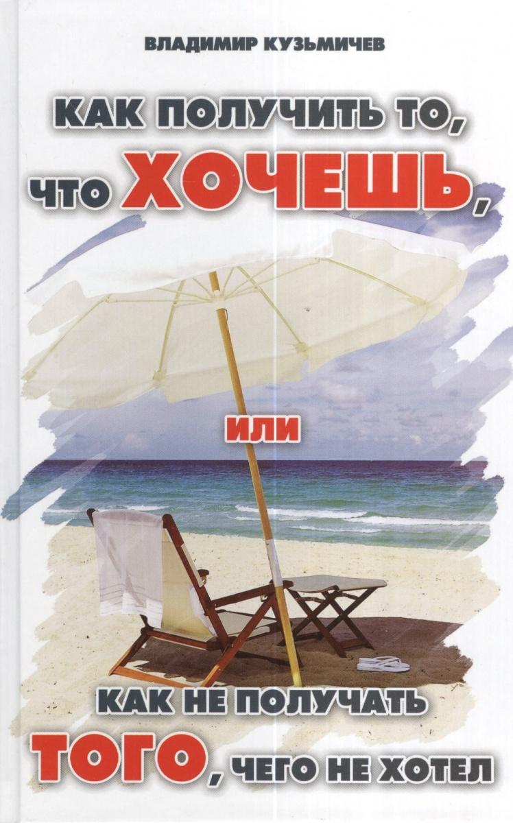 Кузьмичев В. Как получить то, что хочешь, или Как не получать того, чего не хотел о чем мечтать как понять чего хочешь на самом деле и как этого добиться